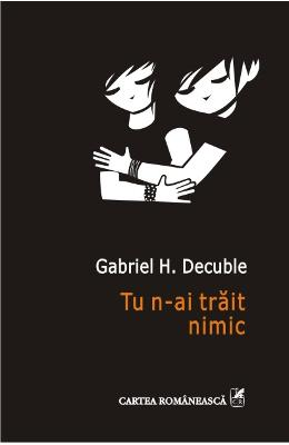 Tu n-ai trait nimic - Gabriel H. Decuble