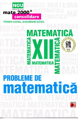 Probleme De Matematica Cls 12 Mate 2000+ Consolidare Ed.4 - Traian Cohal  Gheorghe Iurea