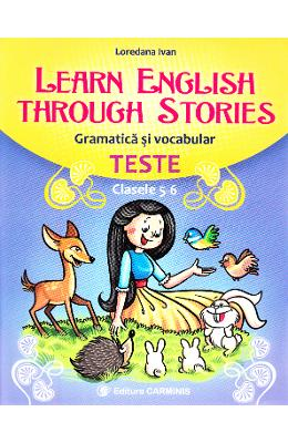 Learn English Through Stories. Gramatica si vocabular. Teste - Clasele 5-6 - Loredana Ivan