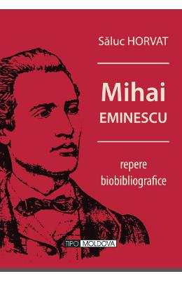 Mihai Eminescu, repere biobibliografice - Saluc Horvat
