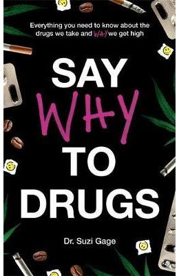 Say Why to Drugs: Everything You Need to Know About the Drugs We Take and Why We Get High - Suzi Gage
