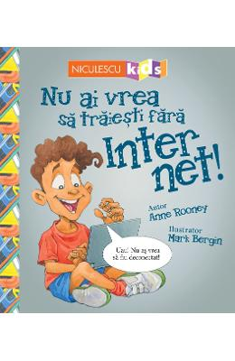 Nu ai vrea sa traiesti fara: Internet! - Anne Rooney