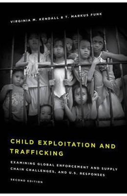 Child Exploitation and Trafficking: Examining Global Enforcement and Supply Chain Challenges and U.S. Responses - Virginia M. Kendall, T. Markus Funk