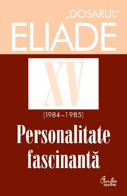 Dosarul Eliade XV (1984-1985). Personalitate fasinantă