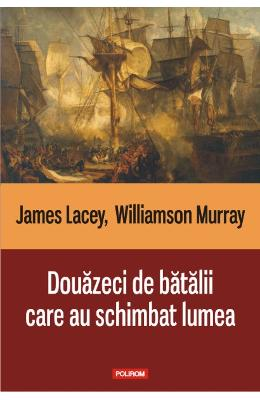 Douazeci de batalii care au schimbat lumea - James Lacey, Williamson Murray