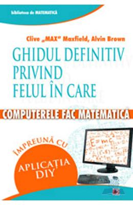 Ghidul Definitiv Privind Felul In Care Computerele Fac Matematica - Clive Max Maxfield  Alvin Brown