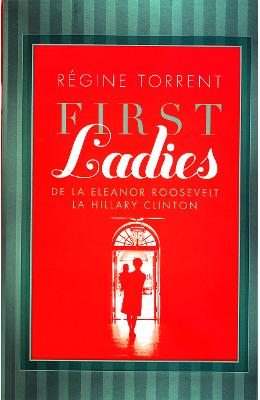 First Ladies. De la Eleanor Roosevelt la Hillary Clinton - Regine Torrent