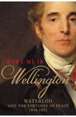 Wellington: Waterloo and the Fortunes of Peace 1814-1852 - Rory Muir imagine