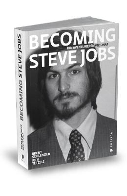 Becoming Steve Jobs. Din aventurier in vizionar - Brent Schlender, Rick Tetzeli