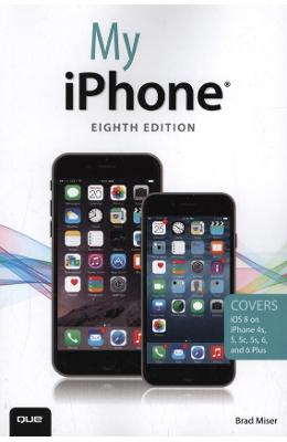 My iPhone: Covers iOS 8 on iPhone 6/6 Plus, 5S/5C/5, and 4S - Brad Miser