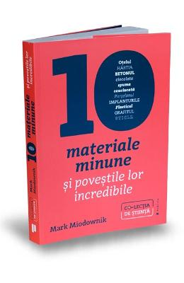 Zece materiale minune si povestile lor incredibile - Mark Miodownik