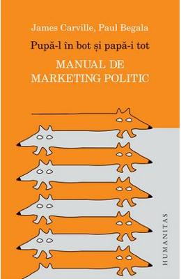 Pupa-l in bot si papa-i tot. Manual de marketing politic - James Carville, Paul Begala