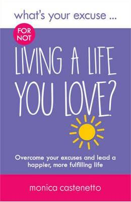 Whats Your Excuse for not Living a Life You Love? - Monica Castenetto