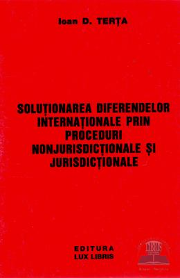 Solutionarea diferendelor internationale prin proceduri nonjurisdictionale si jurisdictionale -Ioan D. Terta