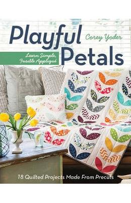 Playful Petals: Learn Simple, Fusible Applique 18 Quilted Projects Made from Precuts - Corey Yoder
