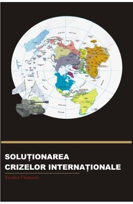 Solutionarea Crizelor Internationale - Teodor Frunzeti