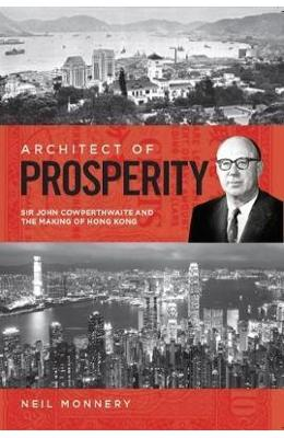 Architect of Prosperity: Sir John Cowperthwaite and the Making of Hong Kong - Neil Monnery