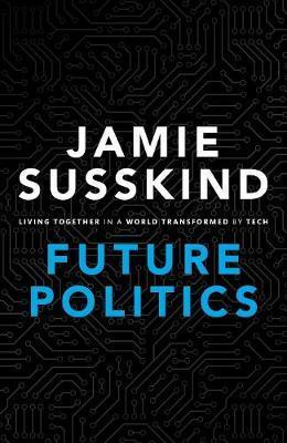 Future Politics: Living Together in a World Transformed by Tech - Jamie Susskind