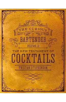 The Curious Bartender Volume II: The New Testament of Cocktails - Tristan Stephenson