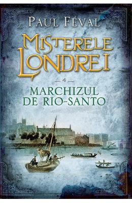Misterele Londrei Vol.4: Marchizul de Rio-Santo - Paul Feval