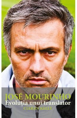 Jose Mourinho. Evolutia unui translator - Ciaran Kelly